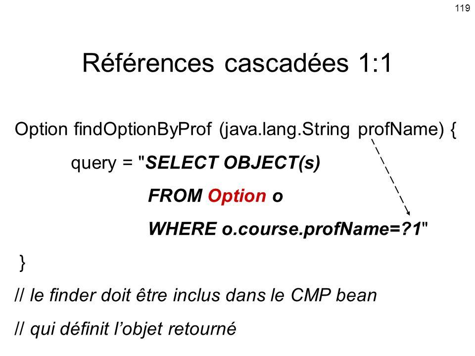 119 Références cascadées 1:1 Option findOptionByProf (java.lang.String profName) { query = SELECT OBJECT(s) FROM Option o WHERE o.course.profName=?1 } // le finder doit être inclus dans le CMP bean // qui définit lobjet retourné