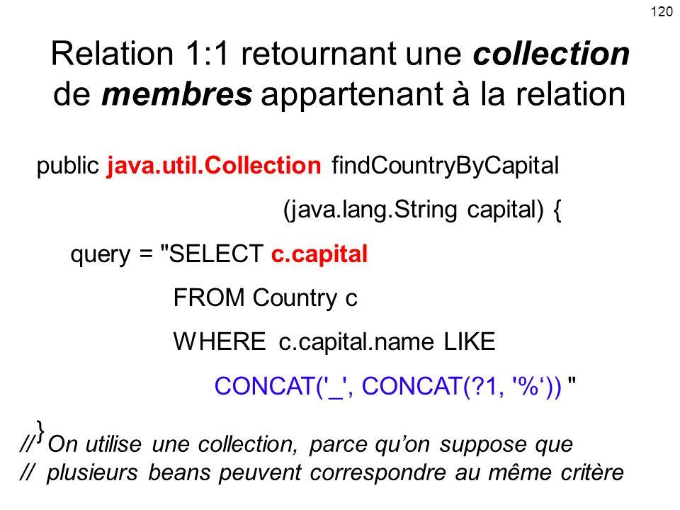 120 Relation 1:1 retournant une collection de membres appartenant à la relation public java.util.Collection findCountryByCapital (java.lang.String capital) { query = SELECT c.capital FROM Country c WHERE c.capital.name LIKE CONCAT( _ , CONCAT(?1, %)) } // On utilise une collection, parce quon suppose que // plusieurs beans peuvent correspondre au même critère
