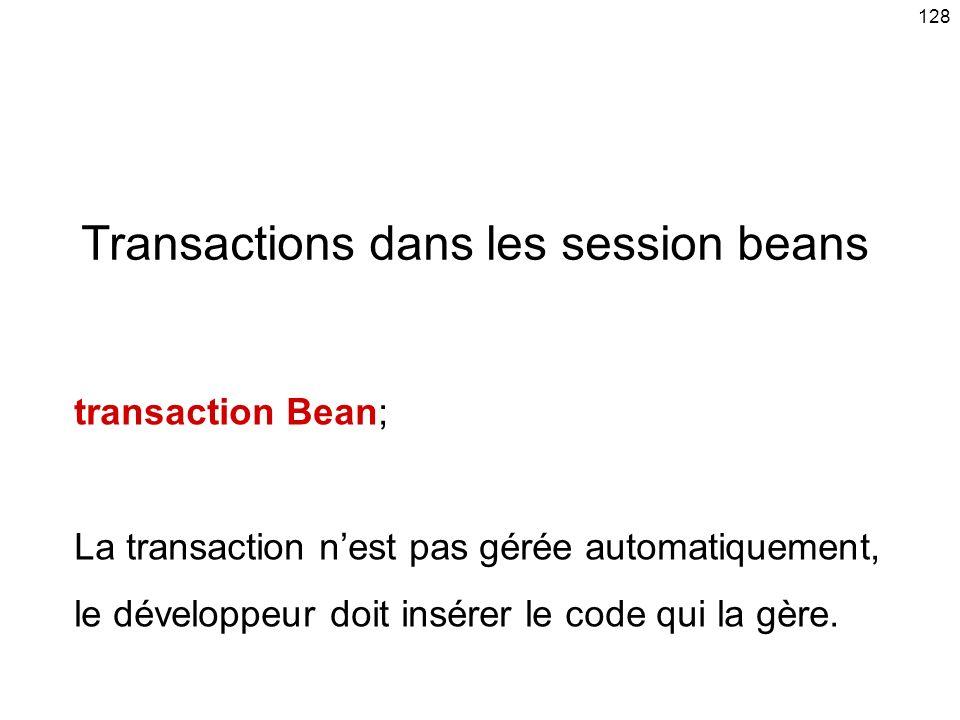 128 Transactions dans les session beans transaction Bean; La transaction nest pas gérée automatiquement, le développeur doit insérer le code qui la gère.