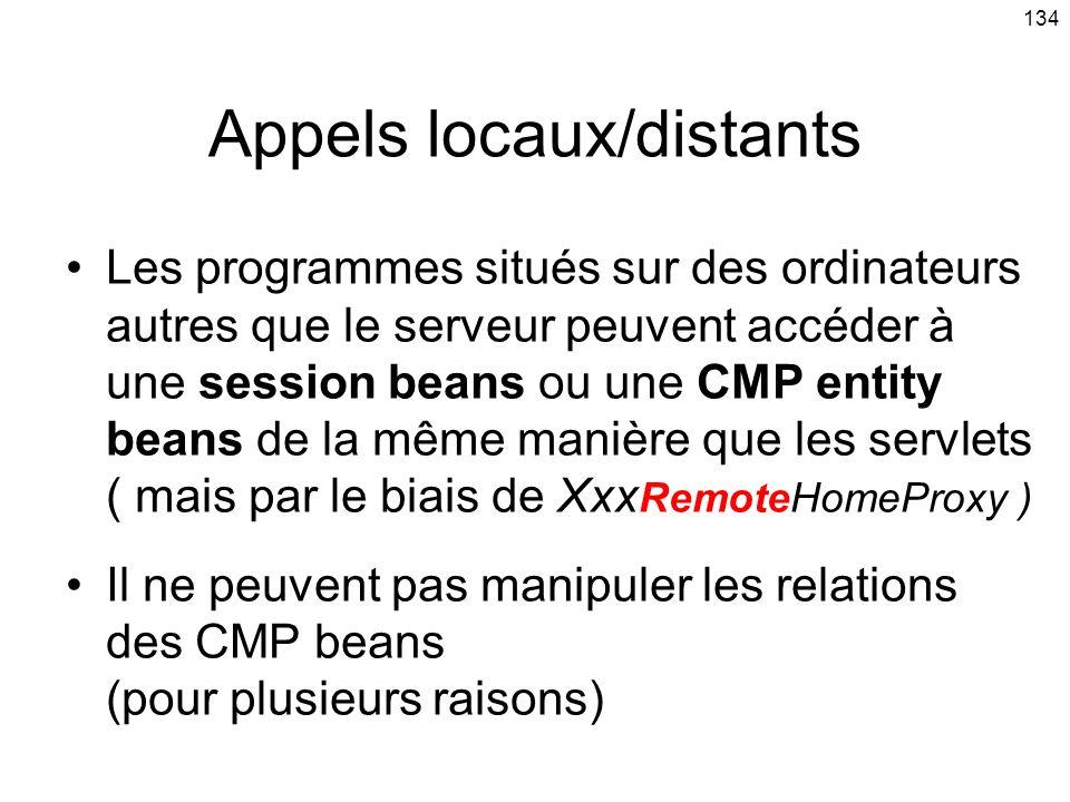 134 Appels locaux/distants Les programmes situés sur des ordinateurs autres que le serveur peuvent accéder à une session beans ou une CMP entity beans de la même manière que les servlets ( mais par le biais de Xxx RemoteHomeProxy ) Il ne peuvent pas manipuler les relations des CMP beans (pour plusieurs raisons)