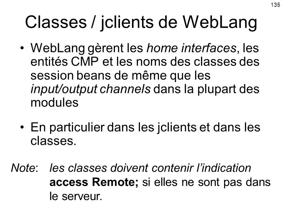 135 Classes / jclients de WebLang WebLang gèrent les home interfaces, les entités CMP et les noms des classes des session beans de même que les input/output channels dans la plupart des modules En particulier dans les jclients et dans les classes.