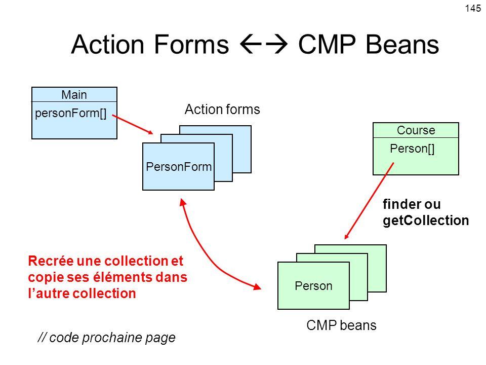 145 Action Forms CMP Beans PersonForm Main personForm[] Person Course Person[] finder ou getCollection Recrée une collection et copie ses éléments dans lautre collection // code prochaine page Action forms CMP beans