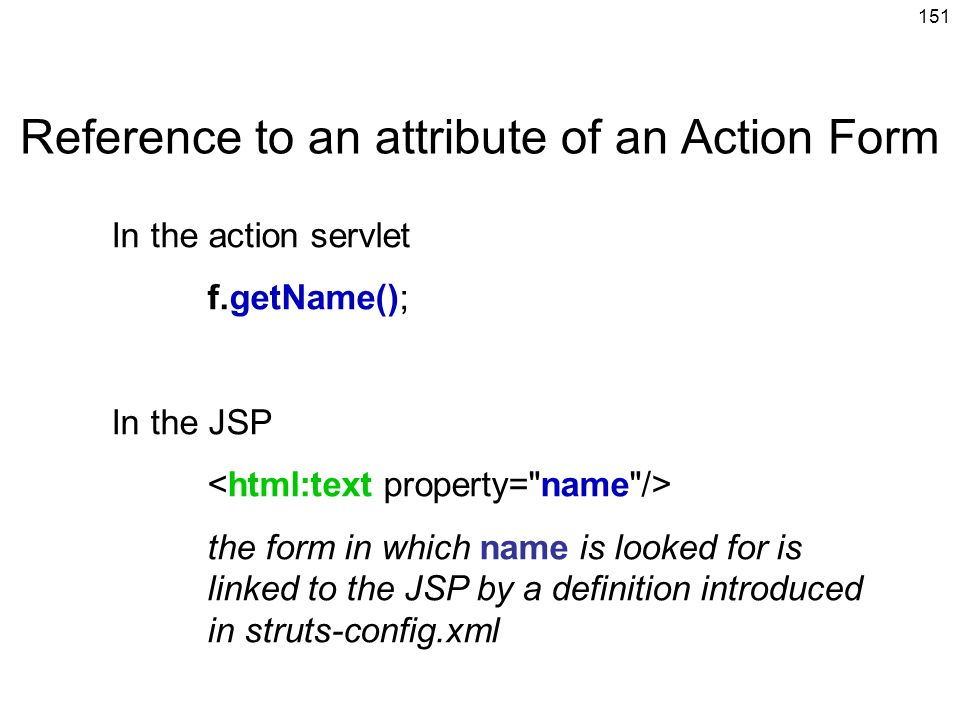151 In the action servlet f.getName(); In the JSP the form in which name is looked for is linked to the JSP by a definition introduced in struts-confi