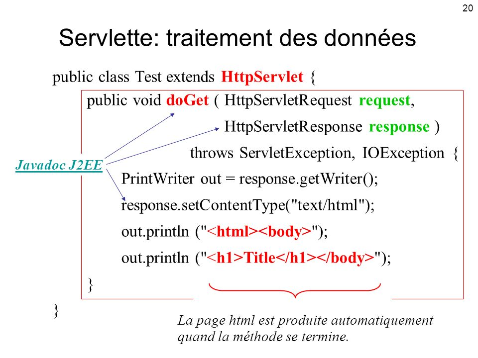 20 Servlette: traitement des données public class Test extends HttpServlet { public void doGet (HttpServletRequest request, HttpServletResponse response ) throws ServletException, IOException { PrintWriter out = response.getWriter(); response.setContentType( text/html ); out.println ( ); out.println ( Title ); } La page html est produite automatiquement quand la méthode se termine.