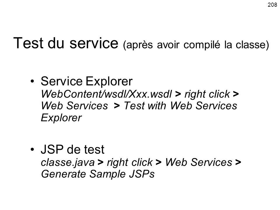 208 Test du service (après avoir compilé la classe) Service Explorer WebContent/wsdl/Xxx.wsdl > right click > Web Services > Test with Web Services Explorer JSP de test classe.java > right click > Web Services > Generate Sample JSPs