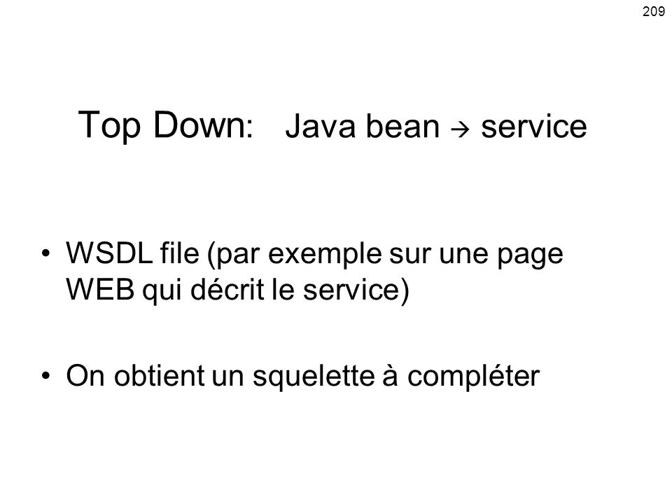 209 Top Down : Java bean service WSDL file (par exemple sur une page WEB qui décrit le service) On obtient un squelette à compléter