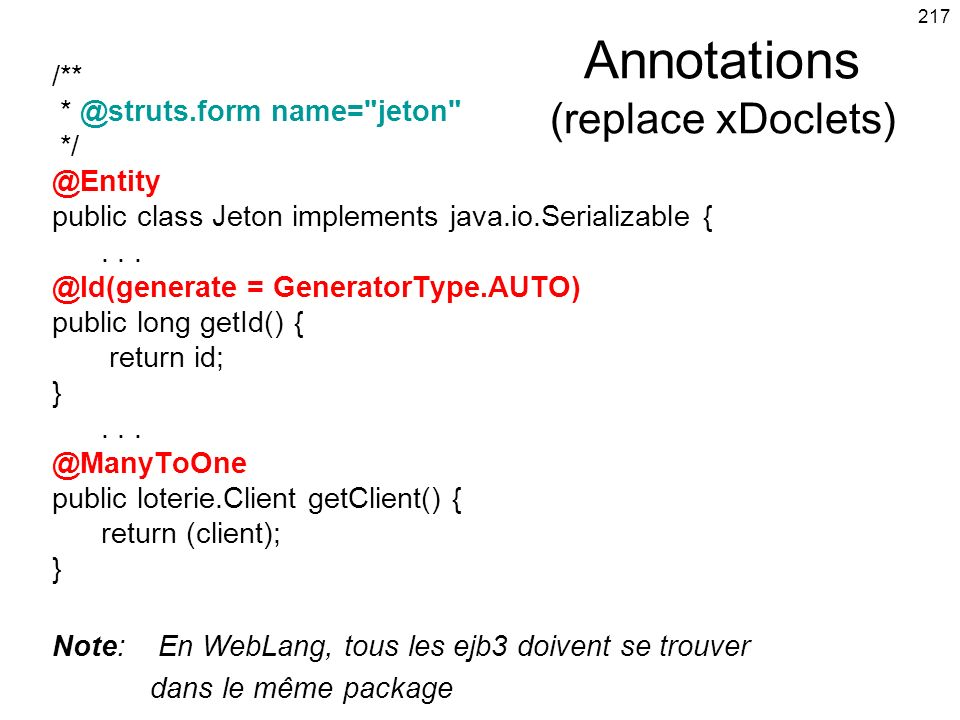 217 Annotations (replace xDoclets) /** * @struts.form name=
