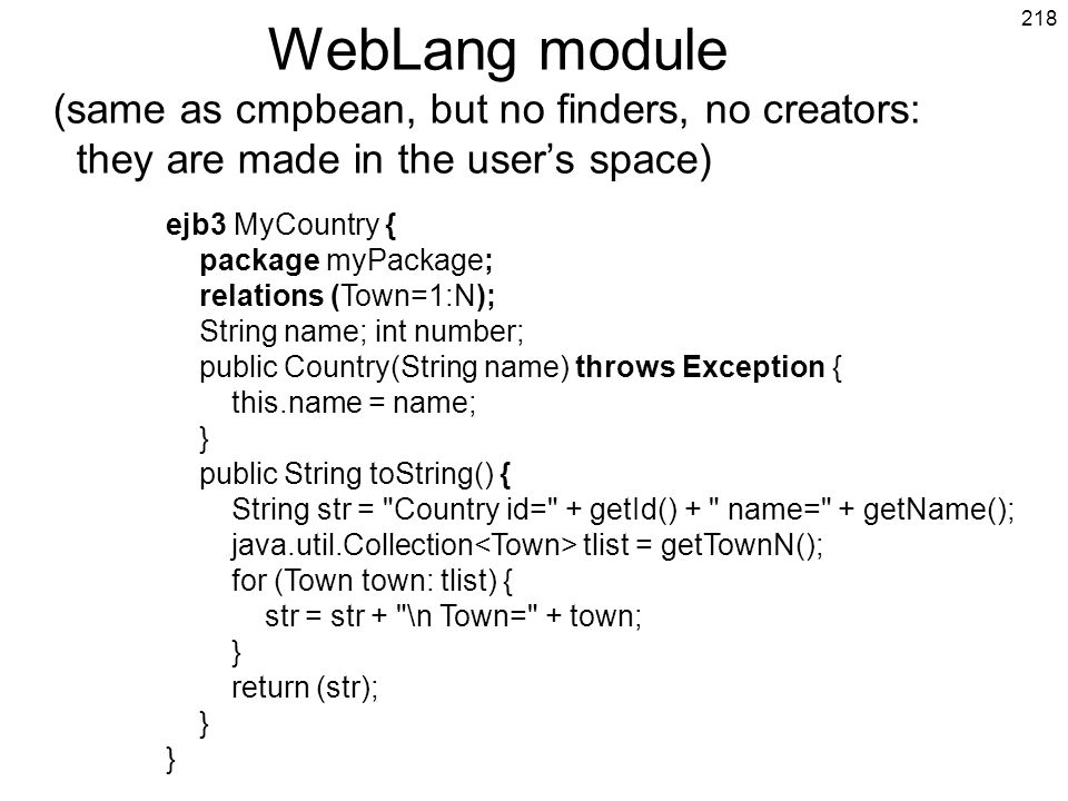 218 WebLang module (same as cmpbean, but no finders, no creators: they are made in the users space) ejb3 MyCountry { package myPackage; relations (Tow