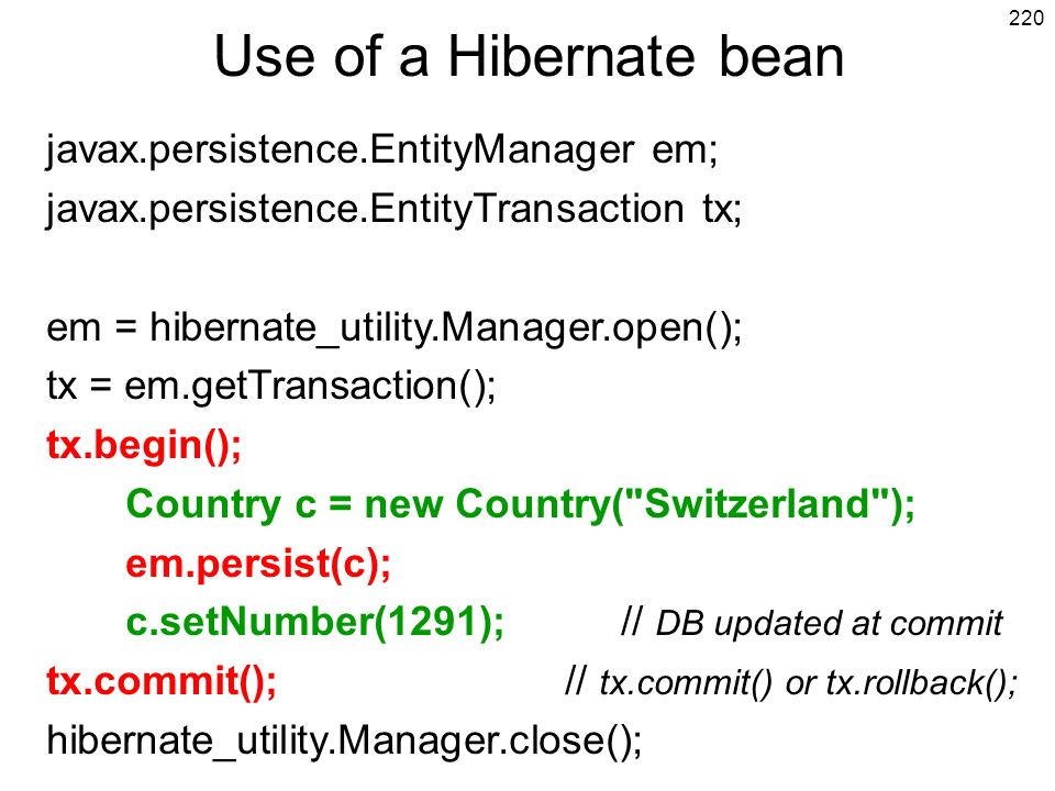 220 Use of a Hibernate bean javax.persistence.EntityManager em; javax.persistence.EntityTransaction tx; em = hibernate_utility.Manager.open(); tx = em.getTransaction(); tx.begin(); Country c = new Country( Switzerland ); em.persist(c); c.setNumber(1291); // DB updated at commit tx.commit(); // tx.commit() or tx.rollback(); hibernate_utility.Manager.close();