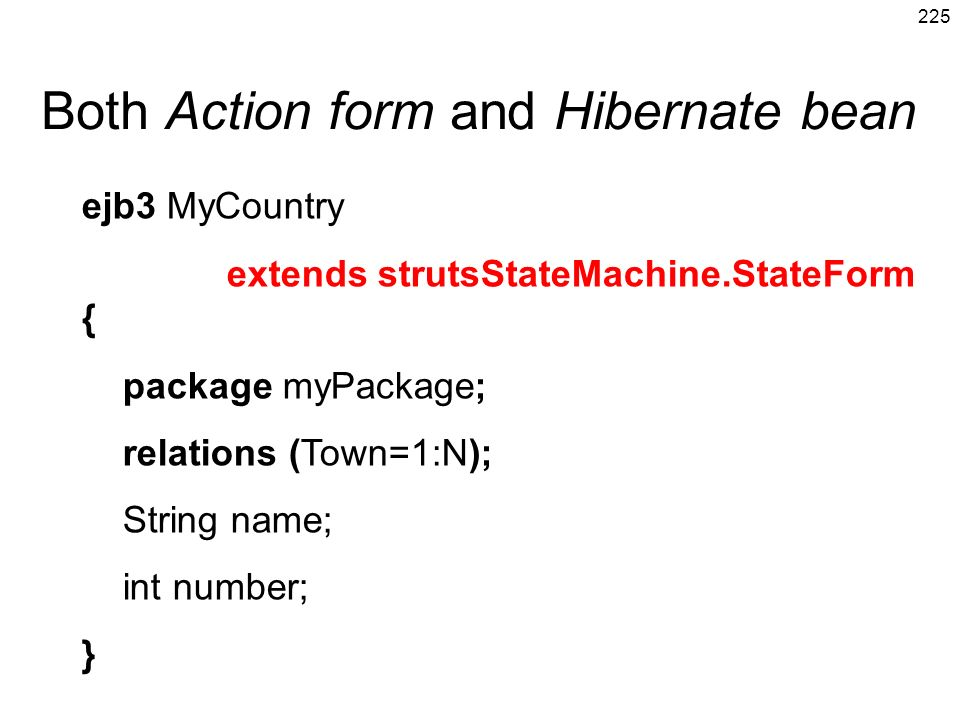 225 Both Action form and Hibernate bean ejb3 MyCountry extends strutsStateMachine.StateForm { package myPackage; relations (Town=1:N); String name; in