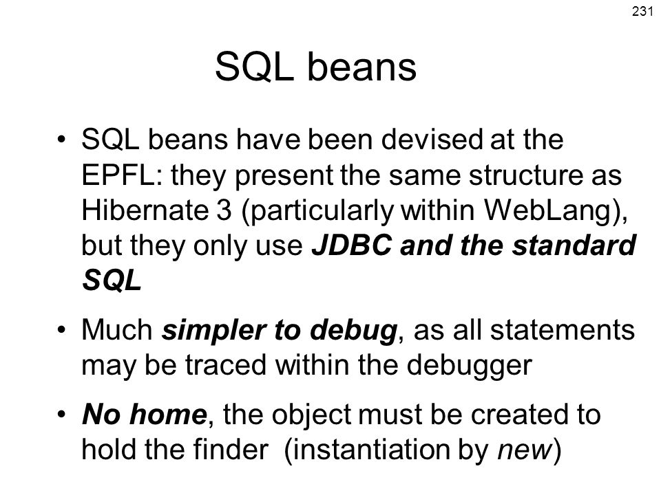 231 SQL beans SQL beans have been devised at the EPFL: they present the same structure as Hibernate 3 (particularly within WebLang), but they only use