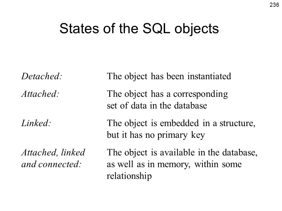 236 States of the SQL objects Detached:The object has been instantiated Attached: The object has a corresponding set of data in the database Linked: T