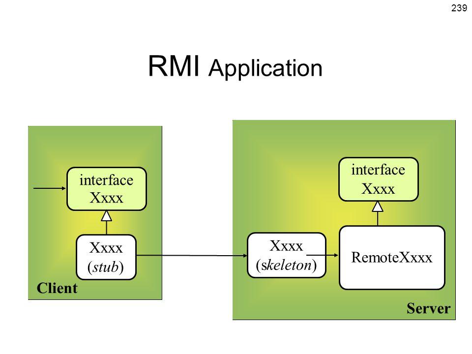 239 RMI Application Client Server Xxxx (stub) RemoteXxxx interface Xxxx Xxxx (skeleton) interface Xxxx