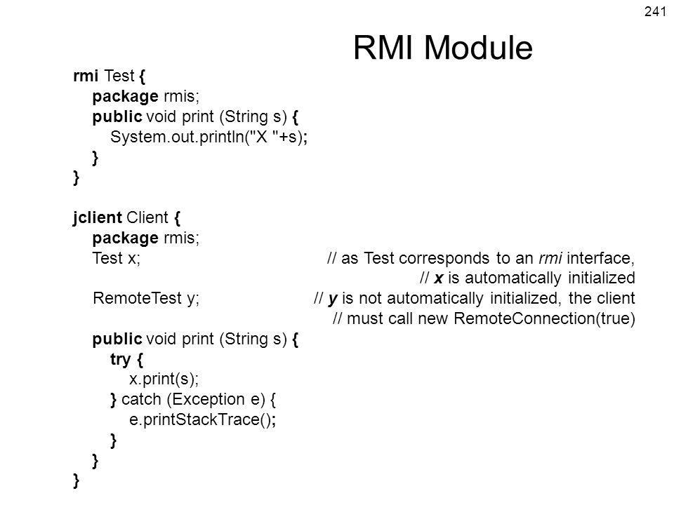 241 RMI Module rmi Test { package rmis; public void print (String s) { System.out.println( X +s); } } jclient Client { package rmis; Test x;// as Test corresponds to an rmi interface, // x is automatically initialized RemoteTest y;// y is not automatically initialized, the client // must call new RemoteConnection(true) public void print (String s) { try { x.print(s); } catch (Exception e) { e.printStackTrace(); } } }