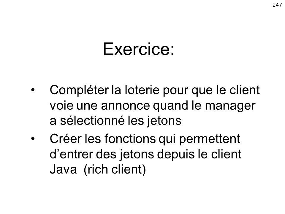 247 Exercice: Compléter la loterie pour que le client voie une annonce quand le manager a sélectionné les jetons Créer les fonctions qui permettent dentrer des jetons depuis le client Java (rich client)