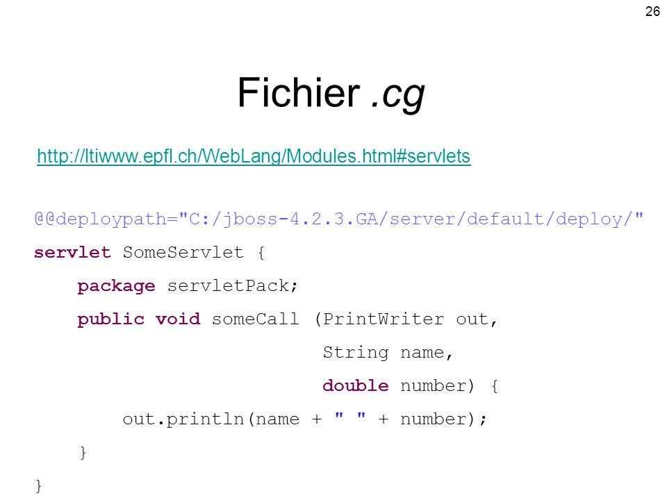 26 Fichier.cg @@deploypath= C:/jboss-4.2.3.GA/server/default/deploy/ servlet SomeServlet { package servletPack; public void someCall (PrintWriter out, String name, double number) { out.println(name + + number); } http://ltiwww.epfl.ch/WebLang/Modules.html#servlets