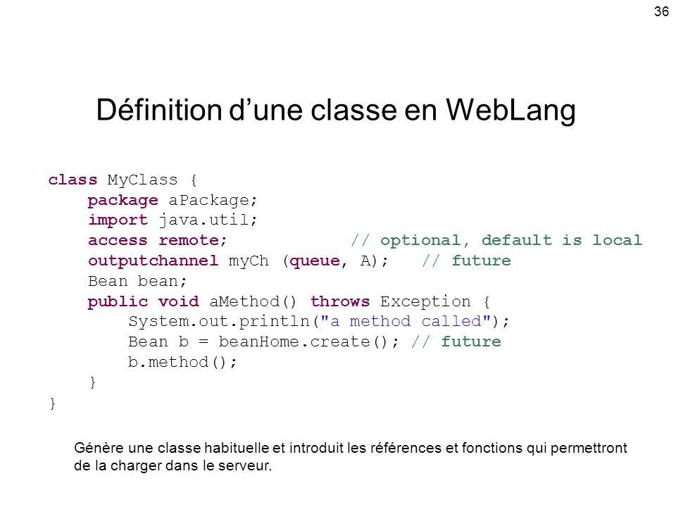 36 Définition dune classe en WebLang class MyClass { package aPackage; import java.util; access remote; // optional, default is local outputchannel myCh (queue, A); // future Bean bean; public void aMethod() throws Exception { System.out.println( a method called ); Bean b = beanHome.create(); // future b.method(); } Génère une classe habituelle et introduit les références et fonctions qui permettront de la charger dans le serveur.