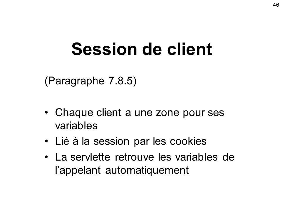 46 Session de client (Paragraphe 7.8.5) Chaque client a une zone pour ses variables Lié à la session par les cookies La servlette retrouve les variables de lappelant automatiquement