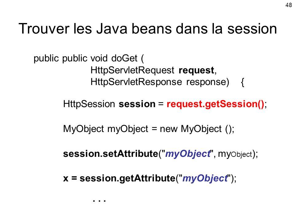 48 Trouver les Java beans dans la session public public void doGet ( HttpServletRequest request, HttpServletResponse response) { HttpSession session = request.getSession(); MyObject myObject = new MyObject (); session.setAttribute( myObject , my Object ); x = session.getAttribute( myObject );...