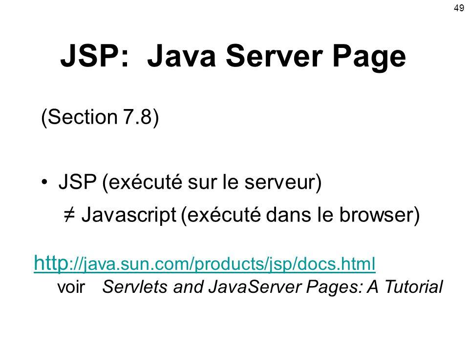 49 JSP: Java Server Page (Section 7.8) JSP (exécuté sur le serveur) Javascript (exécuté dans le browser) http ://java.sun.com/products/jsp/docs.html voir Servlets and JavaServer Pages: A Tutorial