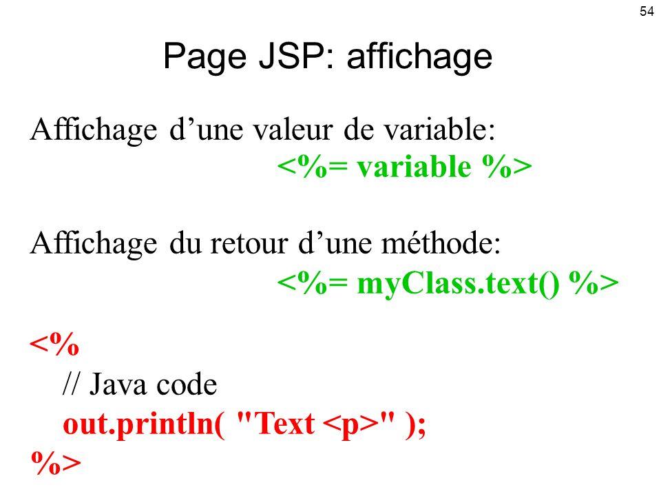 54 Affichage dune valeur de variable: Affichage du retour dune méthode: <% // Java code out.println( Text ); %> Page JSP: affichage