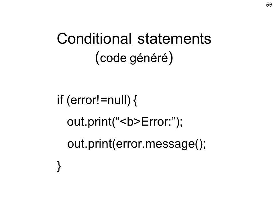 56 Conditional statements ( code généré ) if (error!=null) { out.print( Error:); out.print(error.message(); }