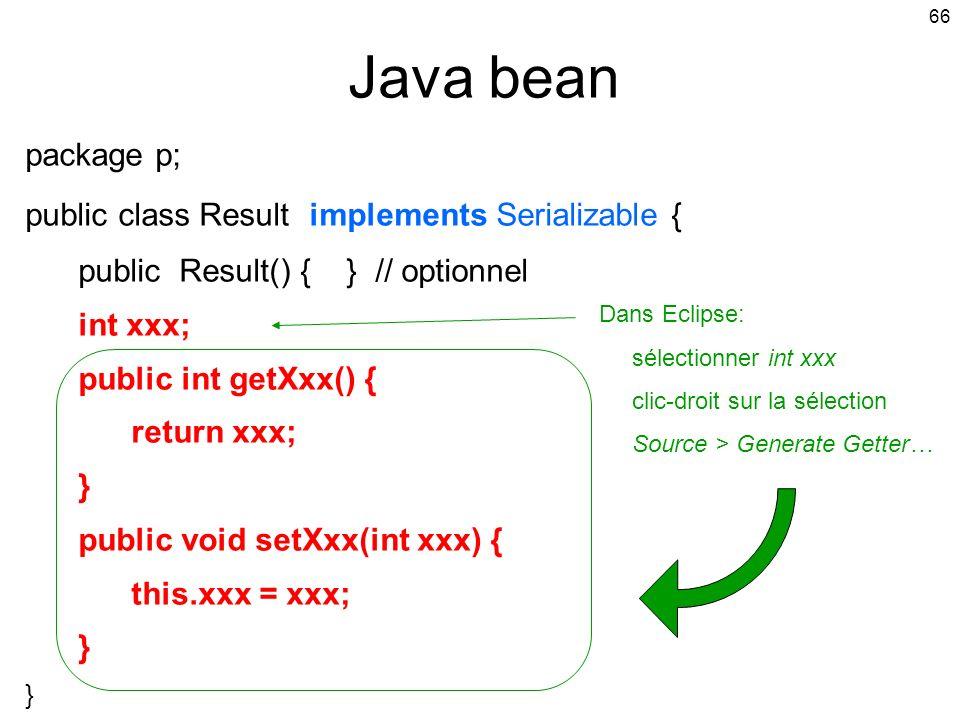 66 Java bean package p; public class Result implements Serializable { public Result() { } // optionnel int xxx; public int getXxx() { return xxx; } public void setXxx(int xxx) { this.xxx = xxx; } Dans Eclipse: sélectionner int xxx clic-droit sur la sélection Source > Generate Getter…