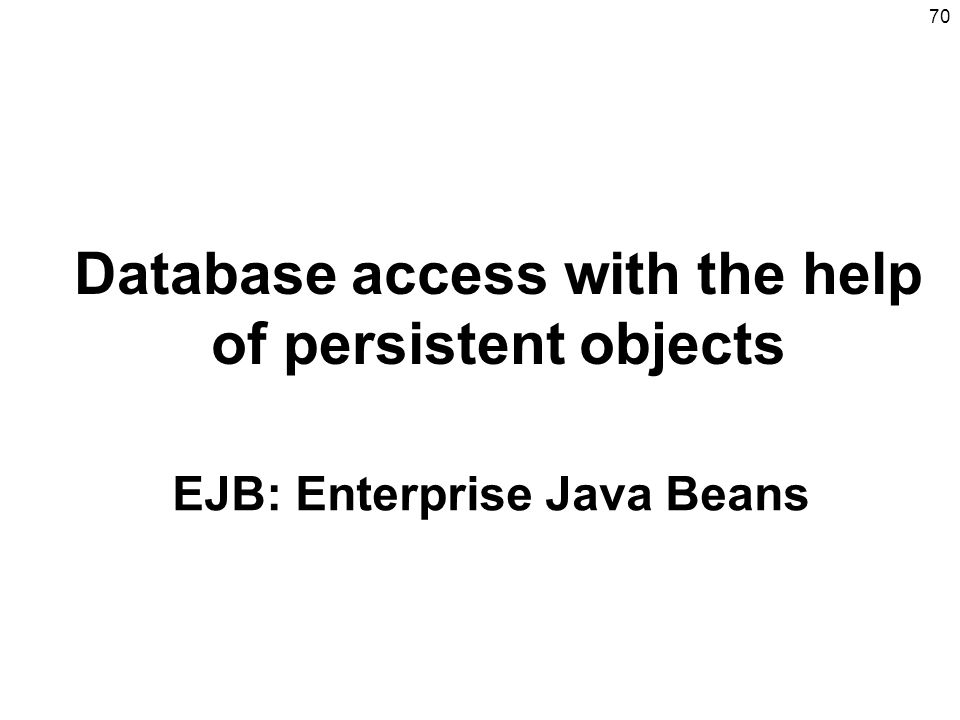 70 Database access with the help of persistent objects EJB: Enterprise Java Beans