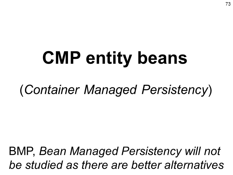 73 CMP entity beans (Container Managed Persistency) BMP, Bean Managed Persistency will not be studied as there are better alternatives