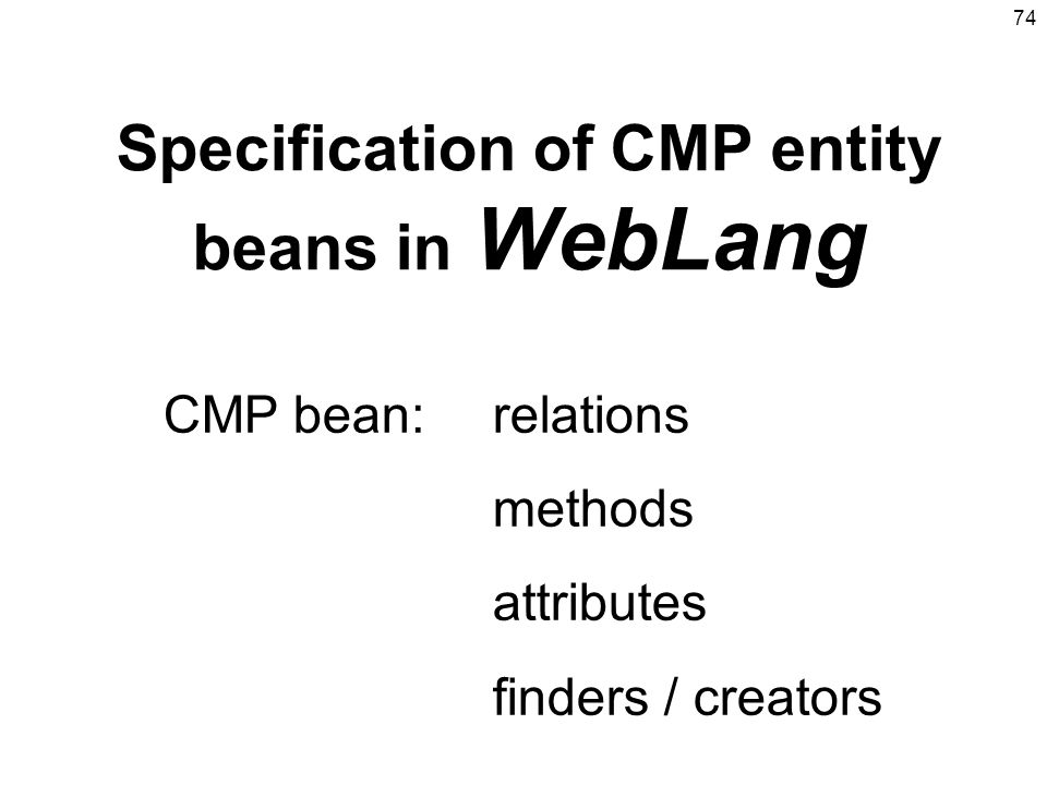 74 Specification of CMP entity beans in WebLang CMP bean:relations methods attributes finders / creators