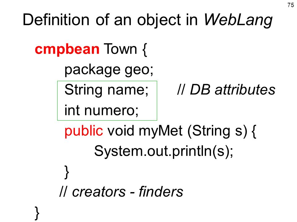 75 Definition of an object in WebLang cmpbean Town { package geo; String name; // DB attributes int numero; public void myMet (String s) { System.out.