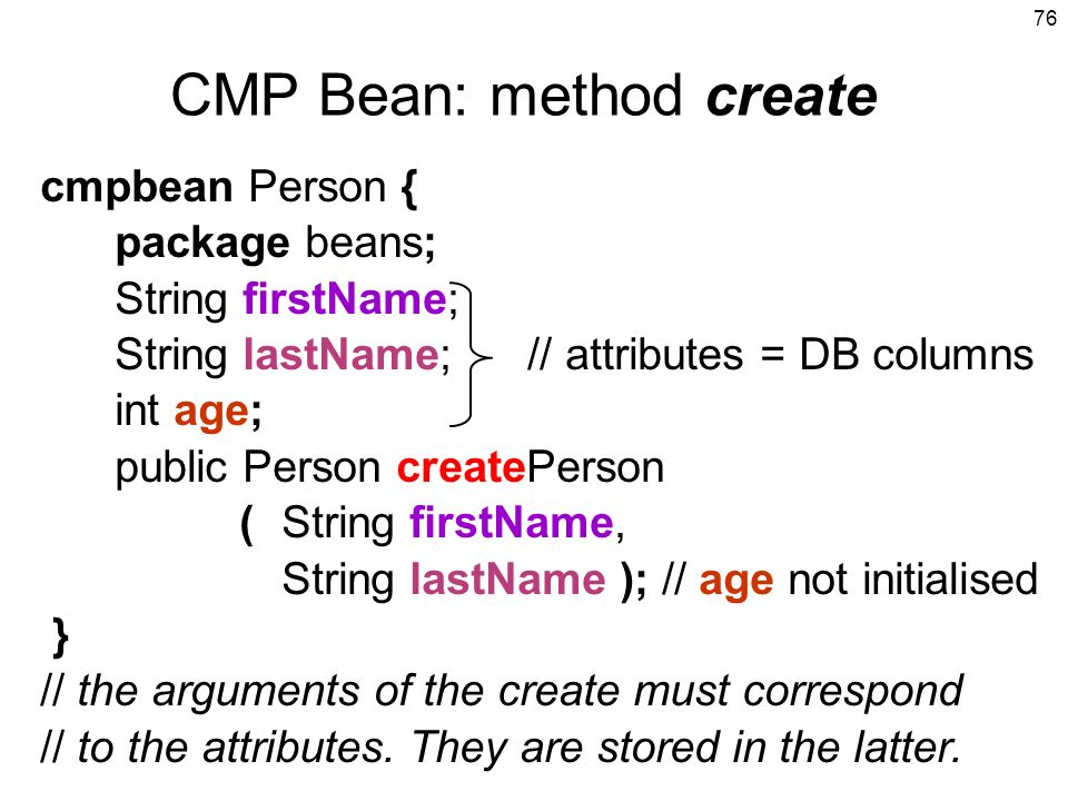 76 cmpbean Person { package beans; String firstName; String lastName; // attributes = DB columns int age; public Person createPerson (String firstName