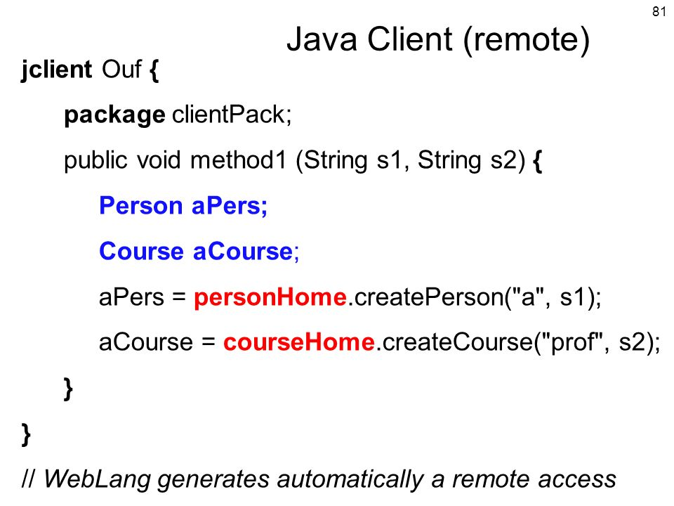 81 Java Client (remote) jclient Ouf { package clientPack; public void method1 (String s1, String s2) { Person aPers; Course aCourse; aPers = personHom