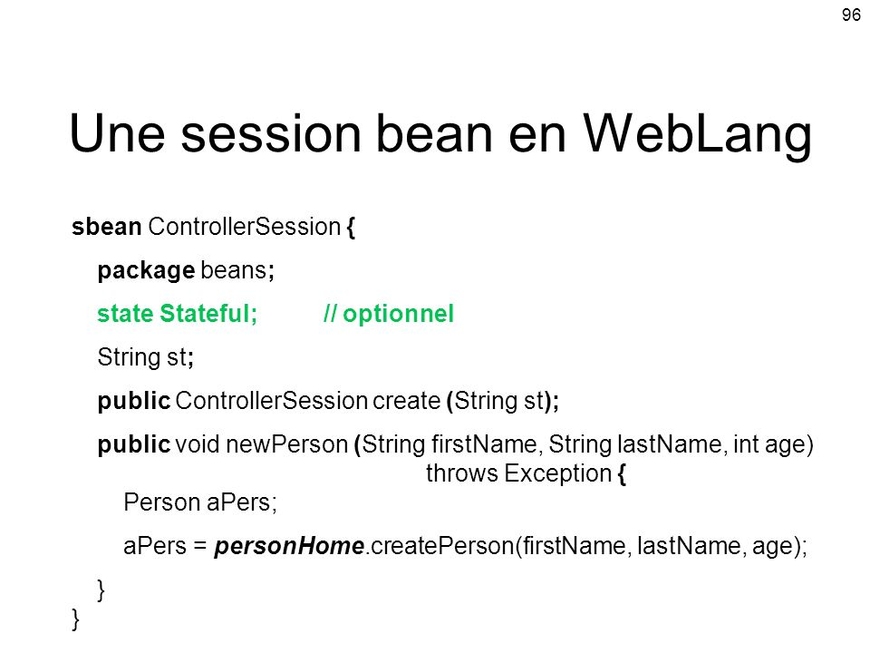 96 Une session bean en WebLang sbean ControllerSession { package beans; state Stateful; // optionnel String st; public ControllerSession create (Strin