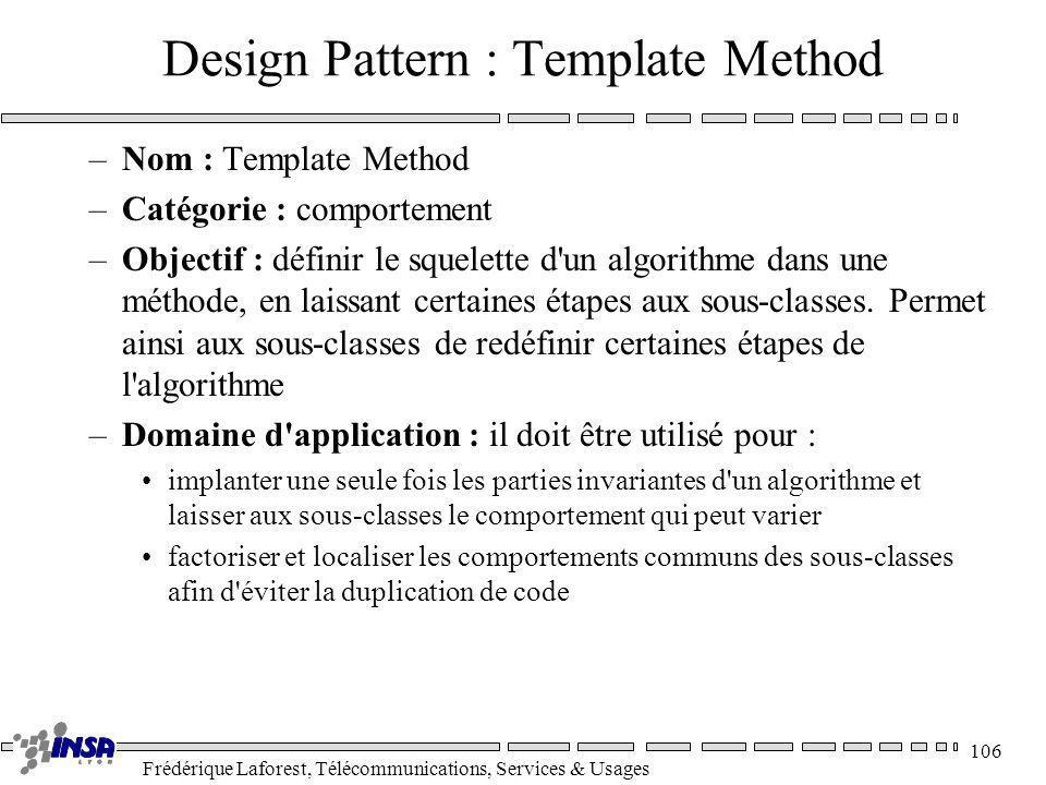 Frédérique Laforest, Télécommunications, Services & Usages 106 Design Pattern : Template Method –Nom : Template Method –Catégorie : comportement –Obje