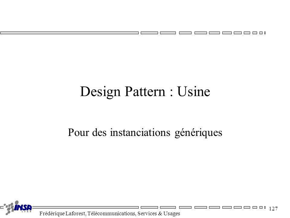 Frédérique Laforest, Télécommunications, Services & Usages 127 Design Pattern : Usine Pour des instanciations génériques
