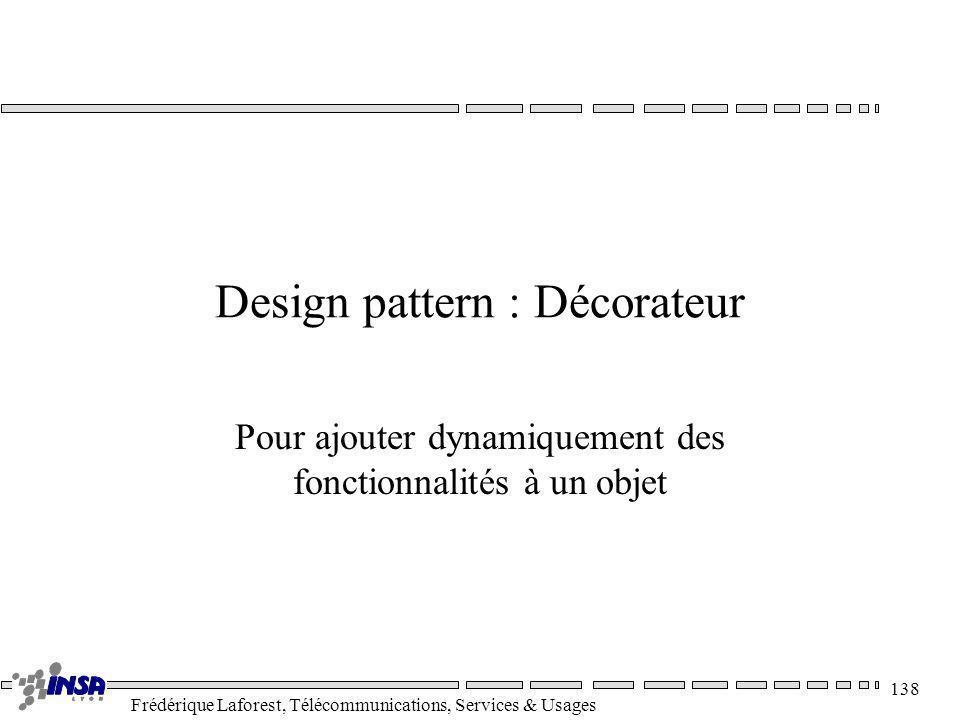 Frédérique Laforest, Télécommunications, Services & Usages 138 Design pattern : Décorateur Pour ajouter dynamiquement des fonctionnalités à un objet