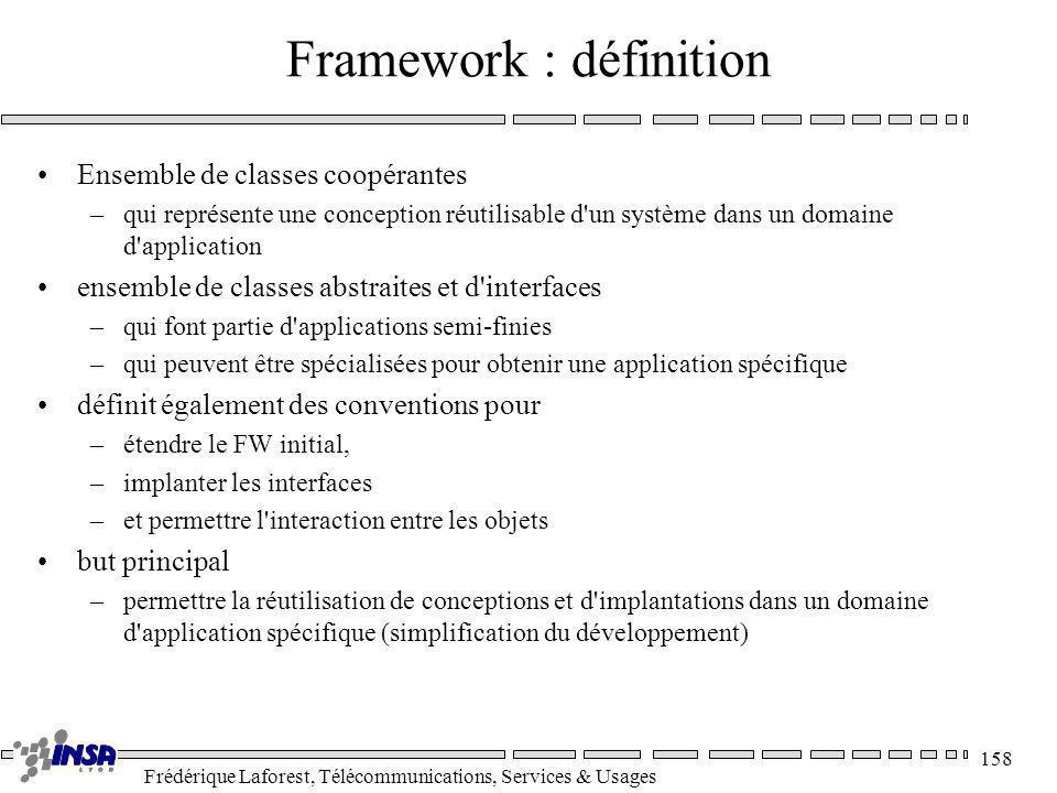 Frédérique Laforest, Télécommunications, Services & Usages 158 Framework : définition Ensemble de classes coopérantes –qui représente une conception r