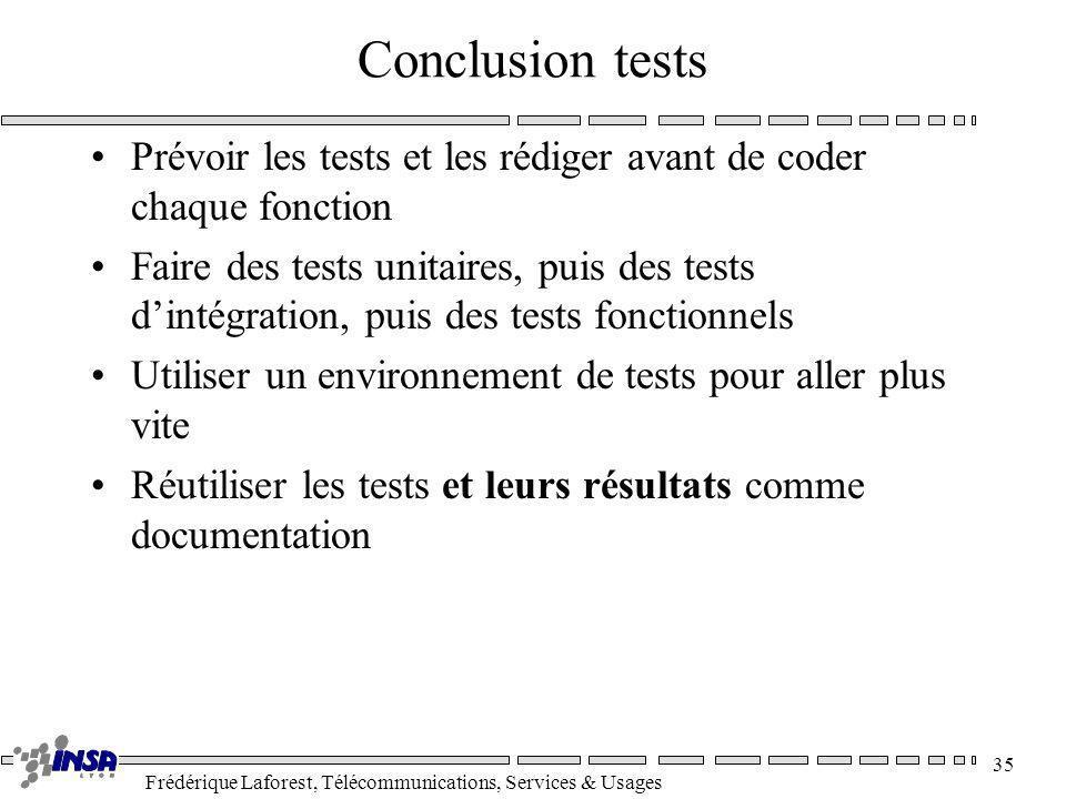 Frédérique Laforest, Télécommunications, Services & Usages 35 Conclusion tests Prévoir les tests et les rédiger avant de coder chaque fonction Faire d
