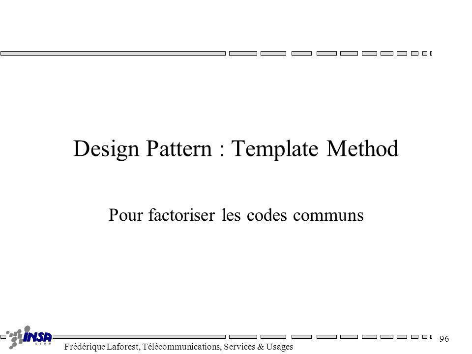 Frédérique Laforest, Télécommunications, Services & Usages 96 Design Pattern : Template Method Pour factoriser les codes communs