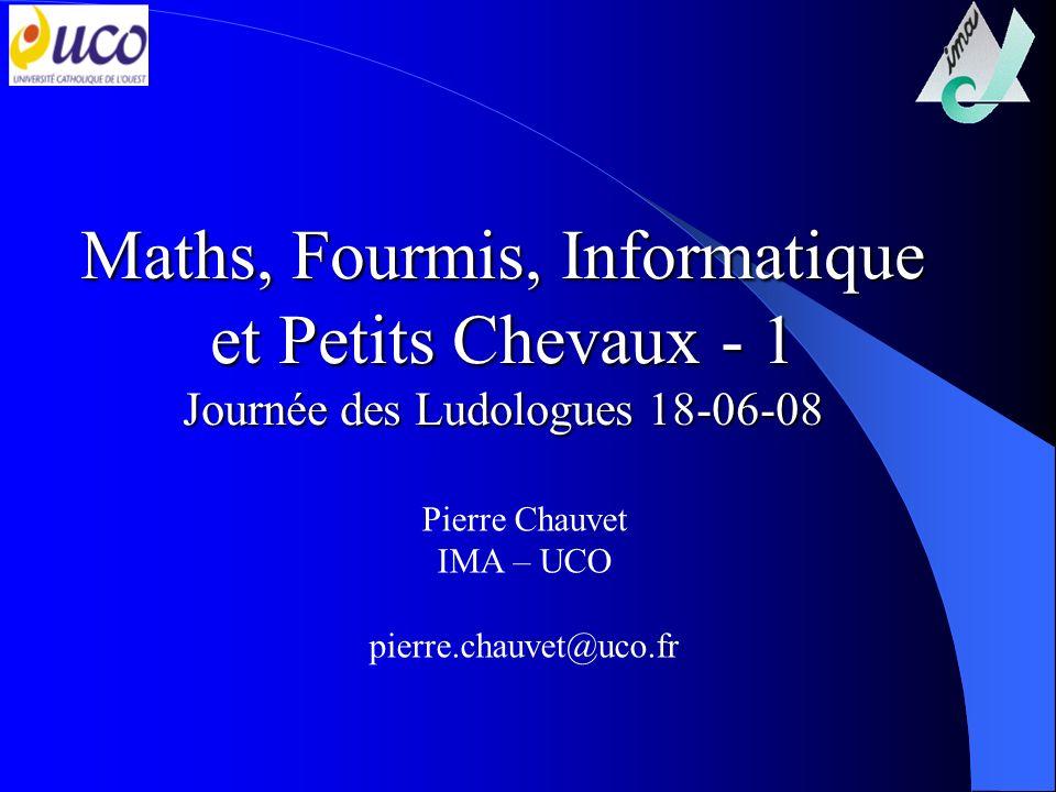 Maths, Fourmis, Informatique et Petits Chevaux - 1 Journée des Ludologues 18-06-08 Pierre Chauvet IMA – UCO pierre.chauvet@uco.fr
