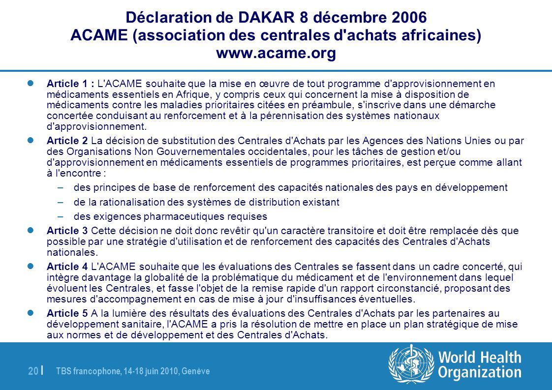 TBS francophone, 14-18 juin 2010, Genève 20   Déclaration de DAKAR 8 décembre 2006 ACAME (association des centrales d achats africaines) www.acame.org Article 1 : L ACAME souhaite que la mise en œuvre de tout programme d approvisionnement en médicaments essentiels en Afrique, y compris ceux qui concernent la mise à disposition de médicaments contre les maladies prioritaires citées en préambule, s inscrive dans une démarche concertée conduisant au renforcement et à la pérennisation des systèmes nationaux d approvisionnement.
