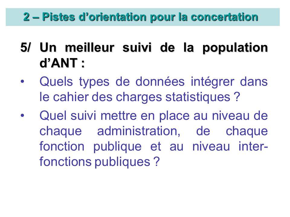 2 – Pistes dorientation pour la concertation 5/ Un meilleur suivi de la population dANT : Quels types de données intégrer dans le cahier des charges statistiques .
