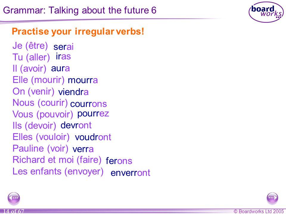 © Boardworks Ltd 2005 14 of 67 Practise your irregular verbs! Je (être) Tu (aller) Il (avoir) Elle (mourir) On (venir) Nous (courir) Vous (pouvoir) Il