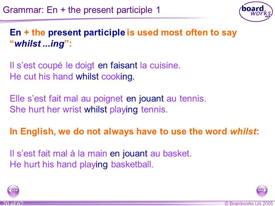 © Boardworks Ltd 2005 20 of 67 En + the present participle is used most often to say whilst...ing: Il sest coupé le doigt en faisant la cuisine.