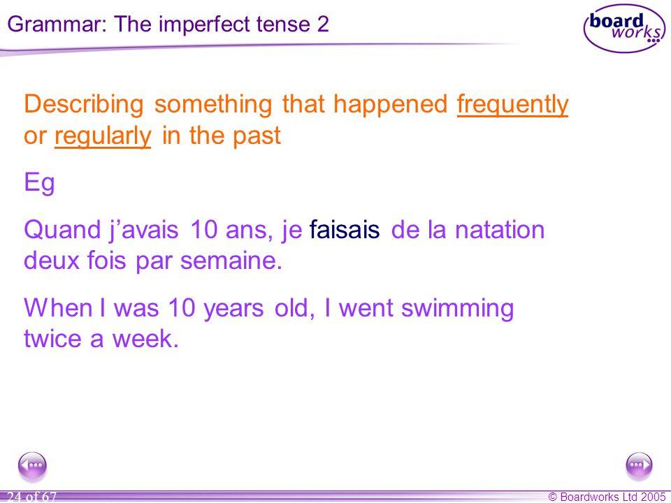 © Boardworks Ltd 2005 24 of 67 Describing something that happened frequently or regularly in the past Eg Quand javais 10 ans, je faisais de la natation deux fois par semaine.