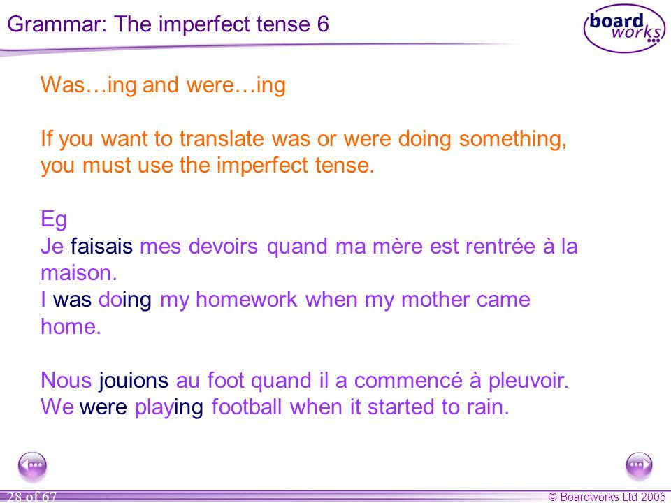 © Boardworks Ltd 2005 28 of 67 Was…ing and were…ing If you want to translate was or were doing something, you must use the imperfect tense. Eg Je fais