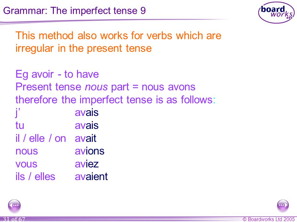 © Boardworks Ltd 2005 31 of 67 This method also works for verbs which are irregular in the present tense Eg avoir - to have Present tense nous part = nous avons therefore the imperfect tense is as follows: javais tuavais il / elle / onavait nousavions vousaviez ils / ellesavaient Grammar: The imperfect tense 9
