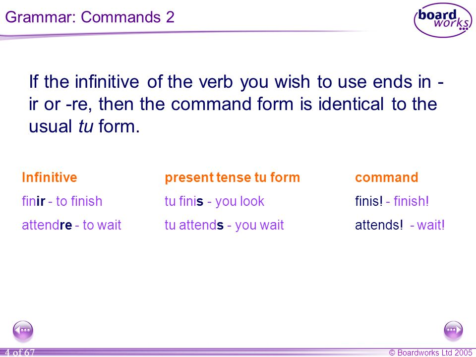 © Boardworks Ltd 2005 4 of 67 If the infinitive of the verb you wish to use ends in - ir or -re, then the command form is identical to the usual tu fo