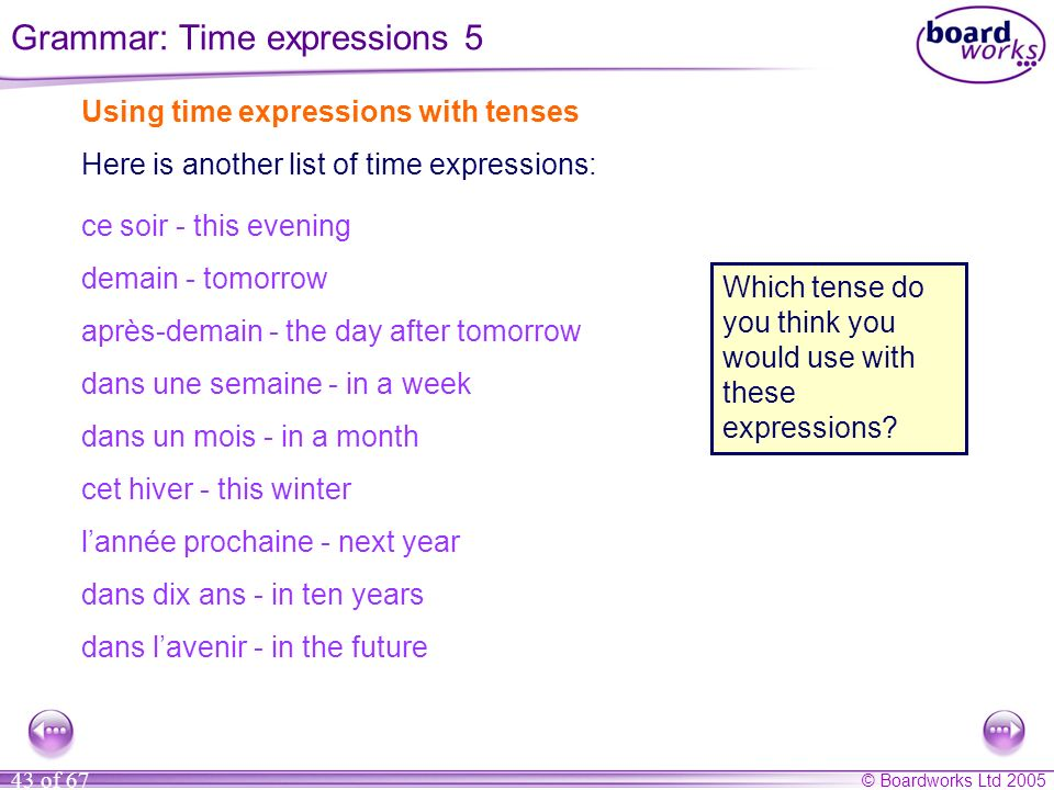 © Boardworks Ltd 2005 43 of 67 Using time expressions with tenses Here is another list of time expressions: Which tense do you think you would use with these expressions.